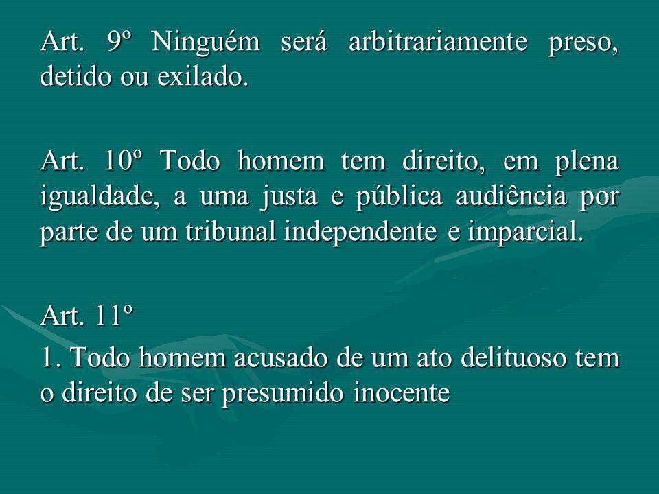 Art. 9º Ninguém será arbitrariamente preso, detido ou exilado. Art. 10º Todo homem tem direito, em plena igualdade, a uma justa e pública audiência po