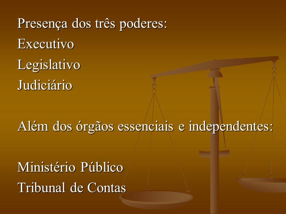 Presença dos três poderes: ExecutivoLegislativoJudiciário Além dos órgãos essenciais e independentes: Ministério Público Tribunal de Contas