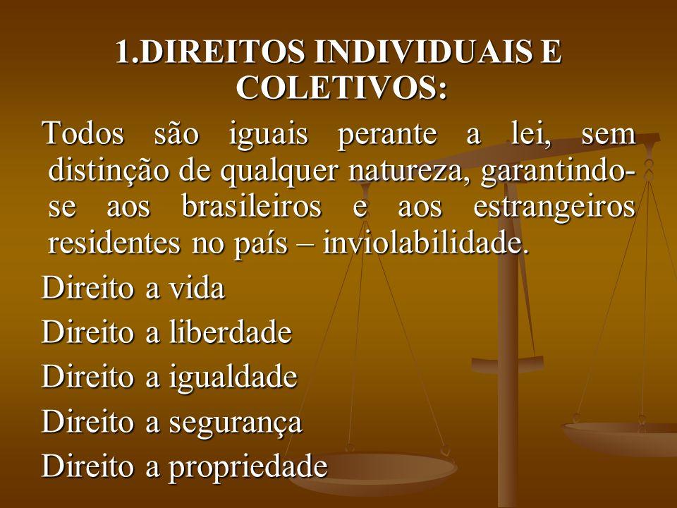 1.DIREITOS INDIVIDUAIS E COLETIVOS: Todos são iguais perante a lei, sem distinção de qualquer natureza, garantindo- se aos brasileiros e aos estrangeiros residentes no país – inviolabilidade.