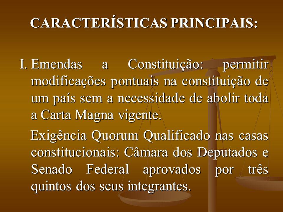 CARACTERÍSTICAS PRINCIPAIS: I.Emendas a Constituição: permitir modificações pontuais na constituição de um país sem a necessidade de abolir toda a Carta Magna vigente.