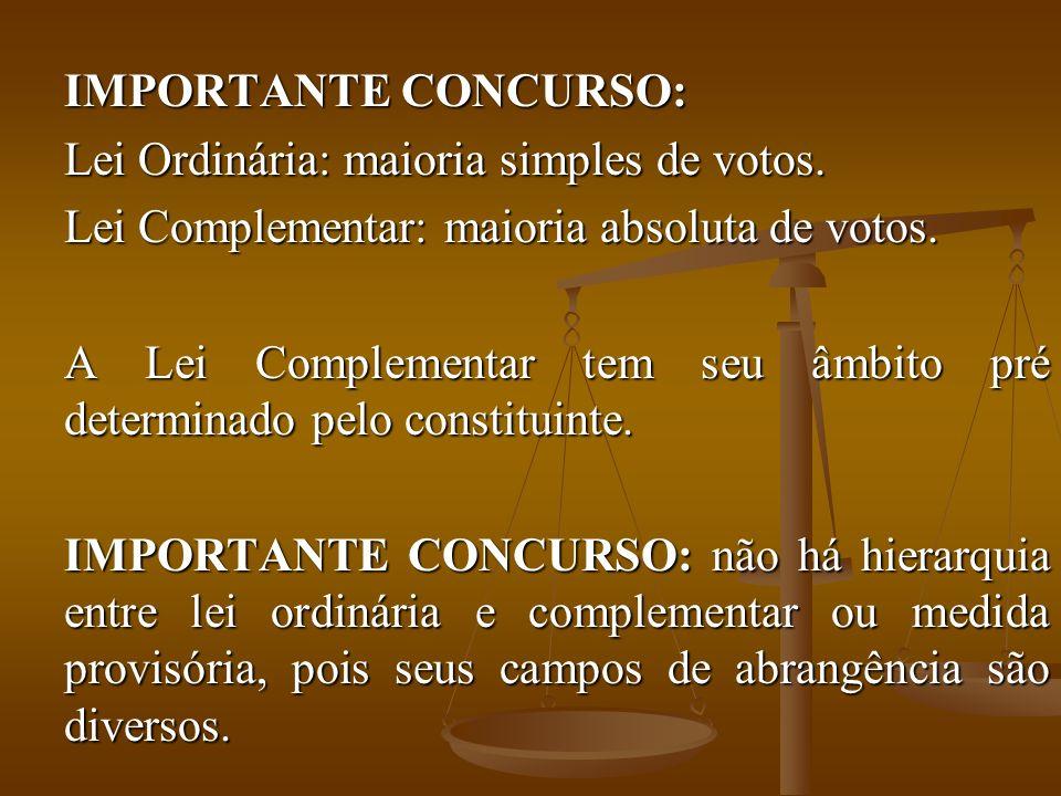 IMPORTANTE CONCURSO: Lei Ordinária: maioria simples de votos. Lei Complementar: maioria absoluta de votos. A Lei Complementar tem seu âmbito pré deter