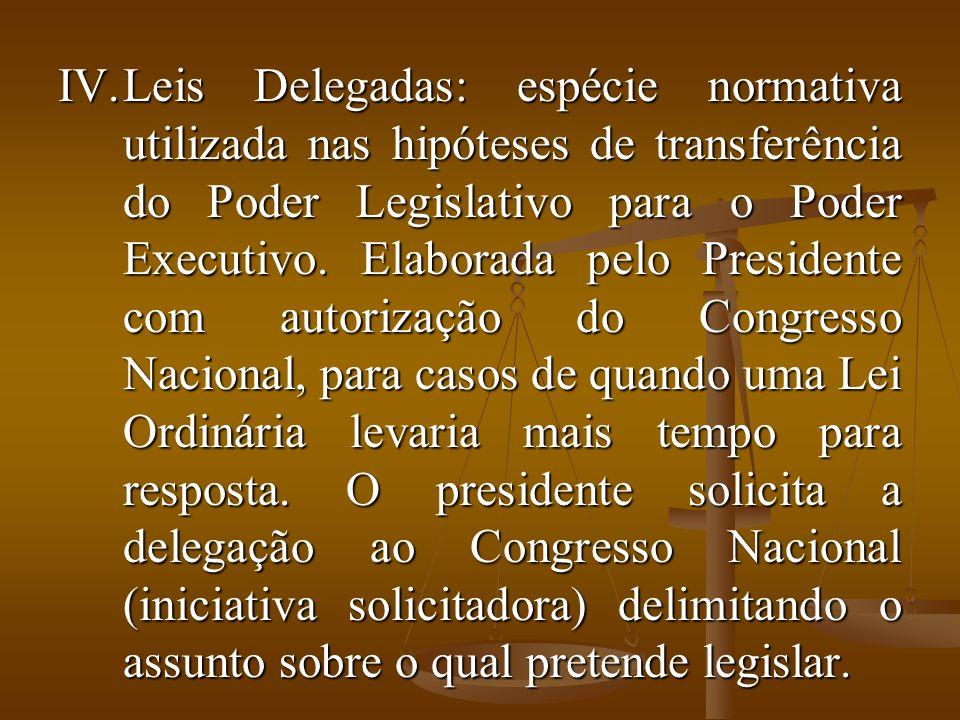 IV.Leis Delegadas: espécie normativa utilizada nas hipóteses de transferência do Poder Legislativo para o Poder Executivo.