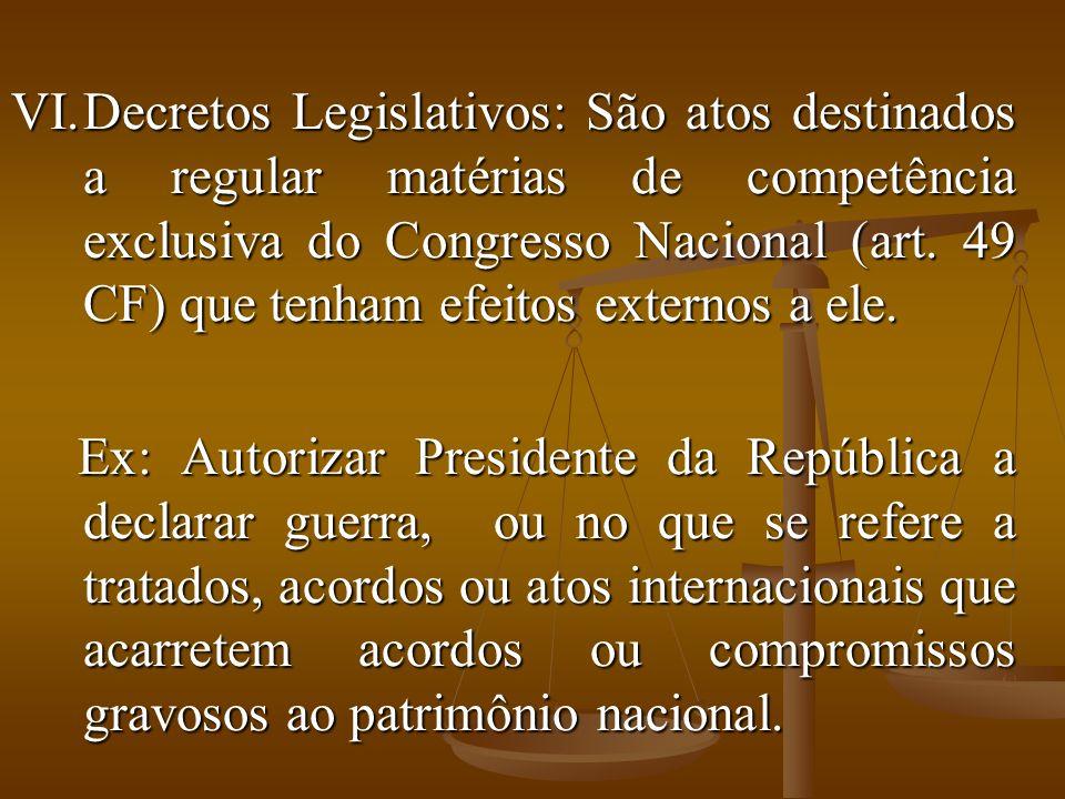 VI.Decretos Legislativos: São atos destinados a regular matérias de competência exclusiva do Congresso Nacional (art.