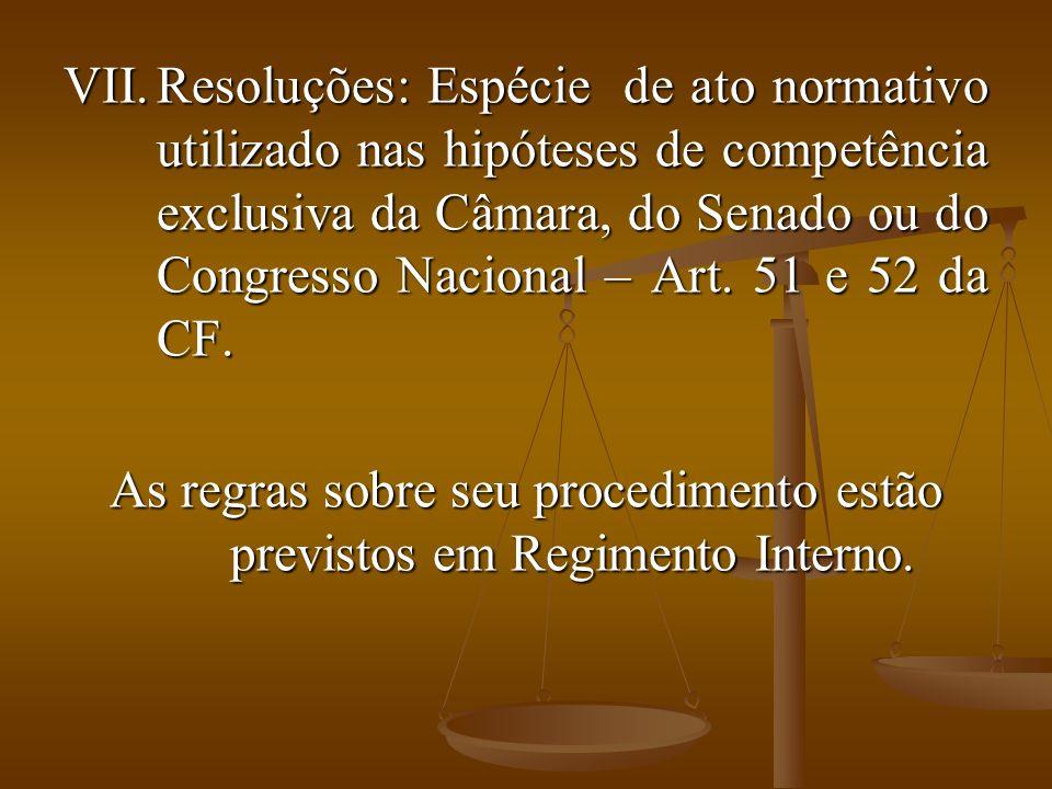 VII.Resoluções: Espécie de ato normativo utilizado nas hipóteses de competência exclusiva da Câmara, do Senado ou do Congresso Nacional – Art.