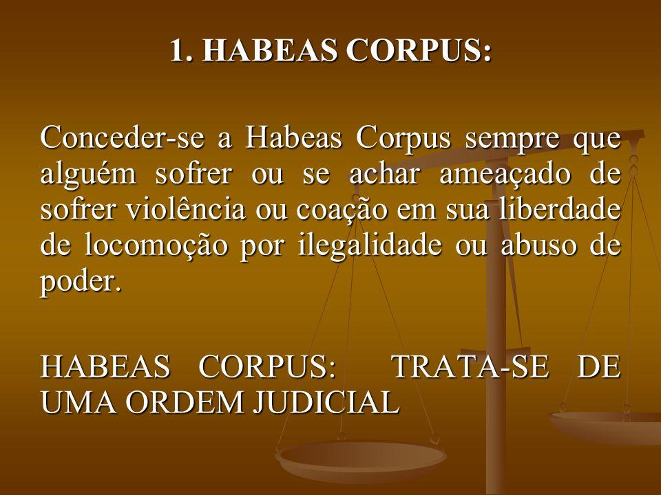 1. HABEAS CORPUS: Conceder-se a Habeas Corpus sempre que alguém sofrer ou se achar ameaçado de sofrer violência ou coação em sua liberdade de locomoçã