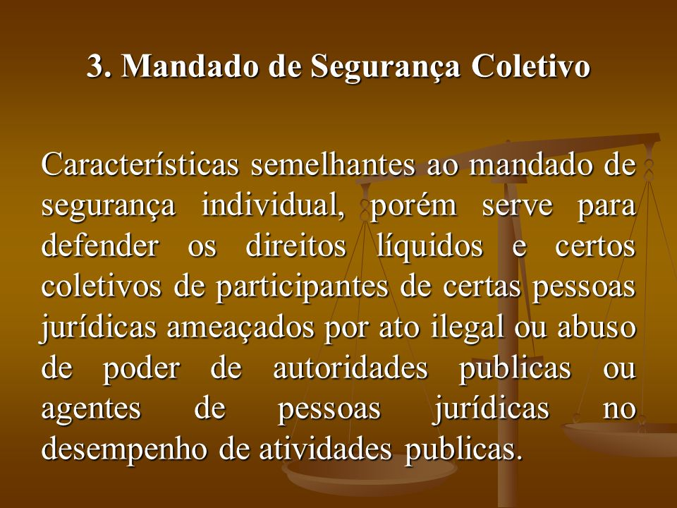 3. Mandado de Segurança Coletivo Características semelhantes ao mandado de segurança individual, porém serve para defender os direitos líquidos e cert