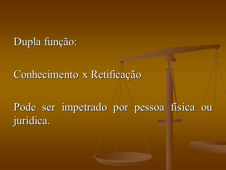 Dupla função: Conhecimento x Retificação Pode ser impetrado por pessoa física ou jurídica.