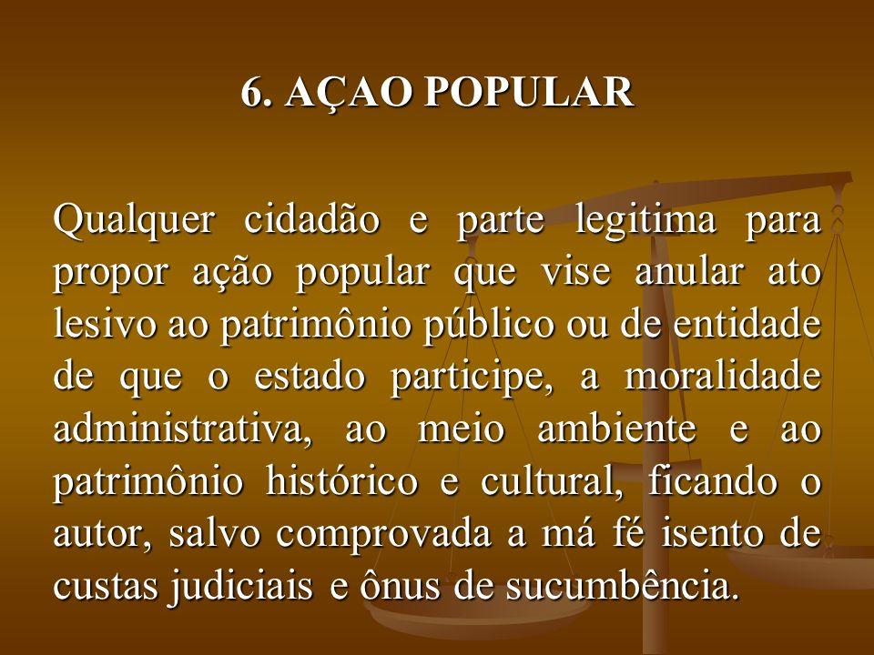 6. AÇAO POPULAR Qualquer cidadão e parte legitima para propor ação popular que vise anular ato lesivo ao patrimônio público ou de entidade de que o es