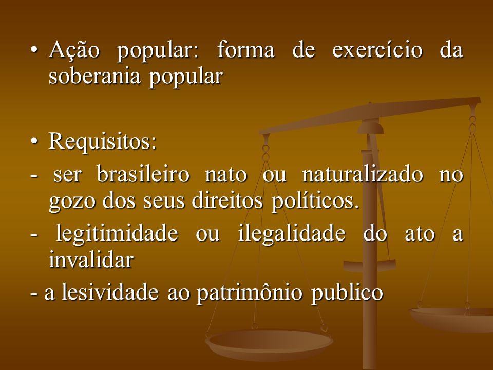 Ação popular: forma de exercício da soberania popularAção popular: forma de exercício da soberania popular Requisitos:Requisitos: - ser brasileiro nato ou naturalizado no gozo dos seus direitos políticos.