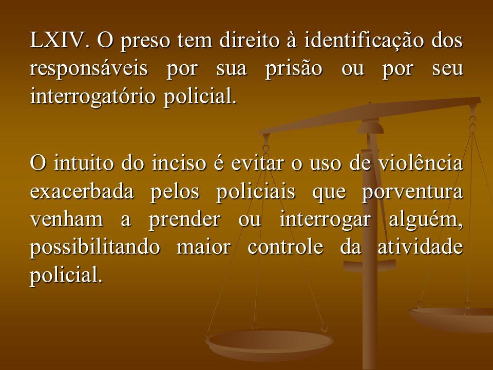 LXIV. O preso tem direito à identificação dos responsáveis por sua prisão ou por seu interrogatório policial. O intuito do inciso é evitar o uso de vi