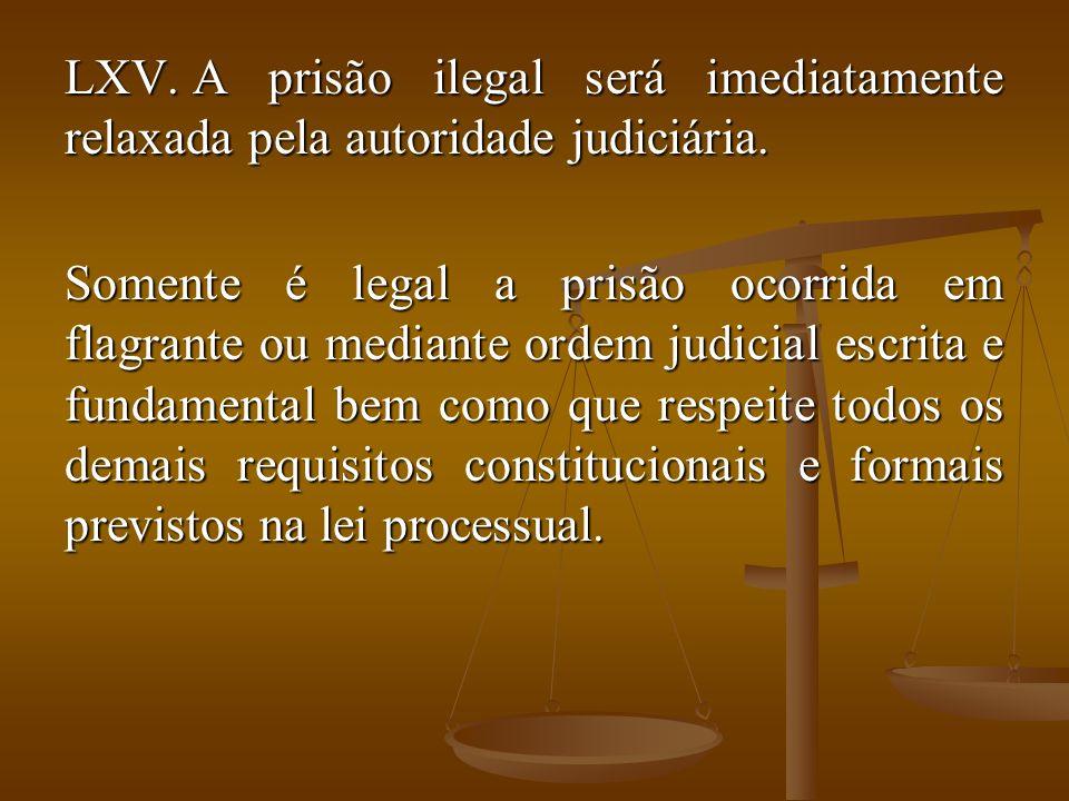 LXV. A prisão ilegal será imediatamente relaxada pela autoridade judiciária. Somente é legal a prisão ocorrida em flagrante ou mediante ordem judicial