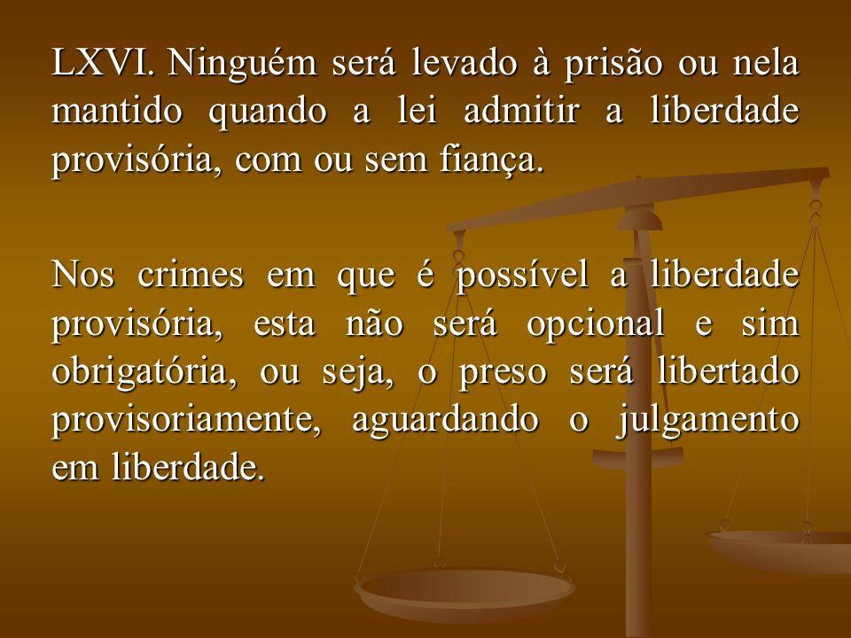 LXVI. Ninguém será levado à prisão ou nela mantido quando a lei admitir a liberdade provisória, com ou sem fiança. Nos crimes em que é possível a libe