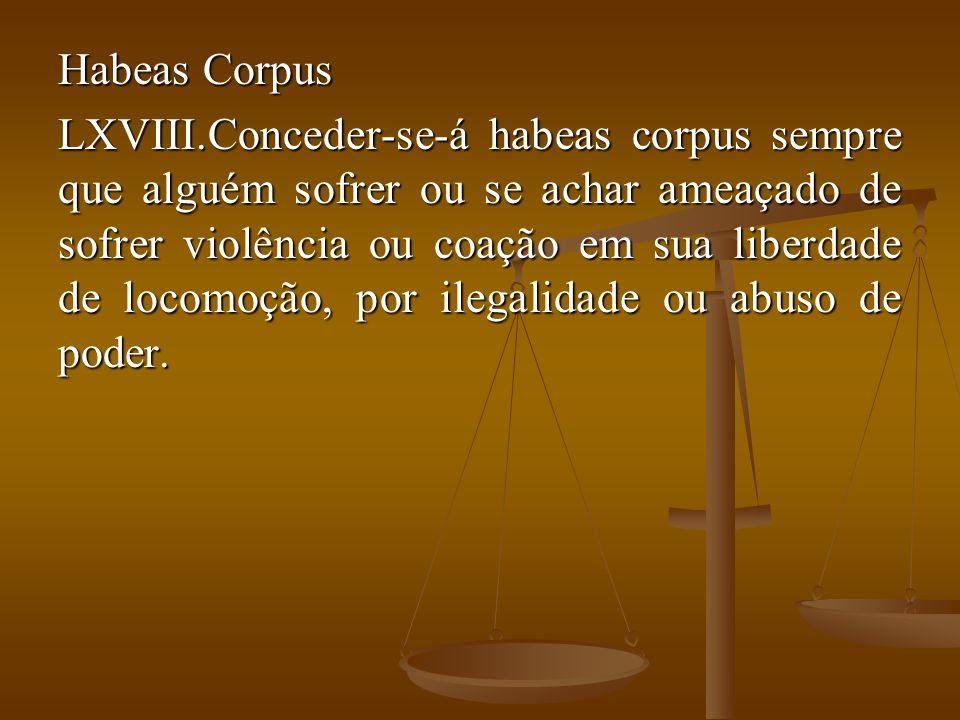 Habeas Corpus LXVIII.Conceder-se-á habeas corpus sempre que alguém sofrer ou se achar ameaçado de sofrer violência ou coação em sua liberdade de locom