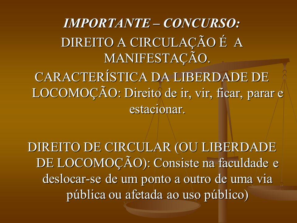 IMPORTANTE – CONCURSO: DIREITO A CIRCULAÇÃO É A MANIFESTAÇÃO. CARACTERÍSTICA DA LIBERDADE DE LOCOMOÇÃO: Direito de ir, vir, ficar, parar e estacionar.