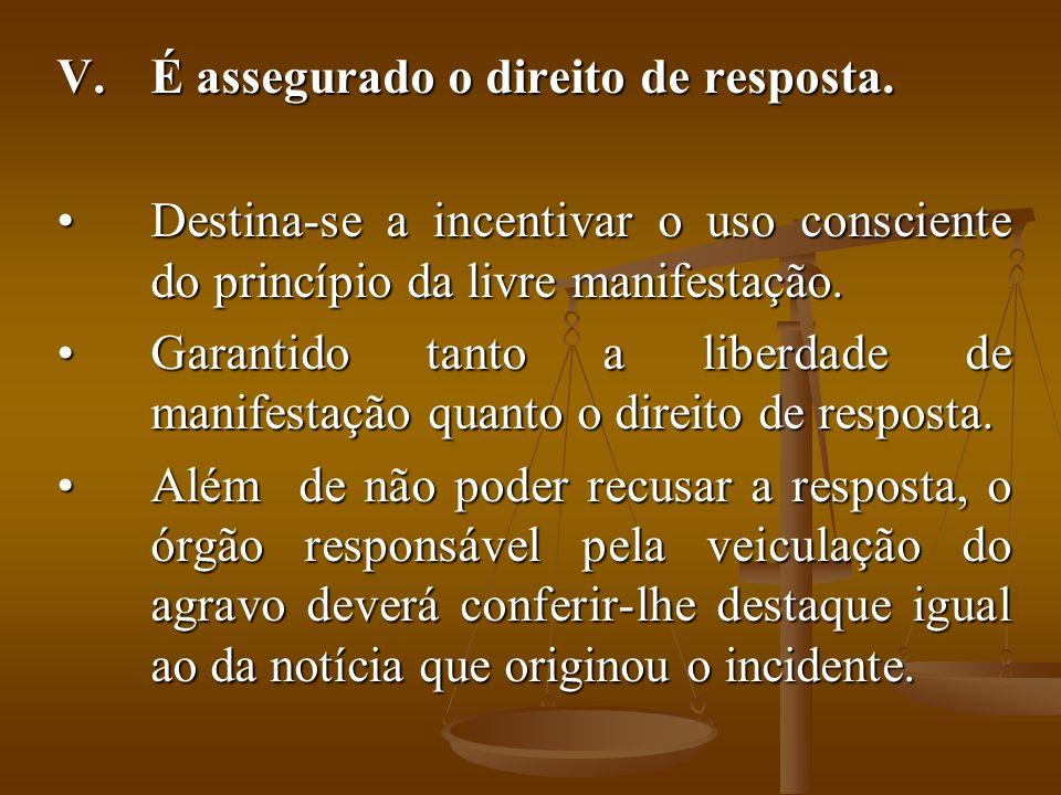 V.É assegurado o direito de resposta. Destina-se a incentivar o uso consciente do princípio da livre manifestação.Destina-se a incentivar o uso consci