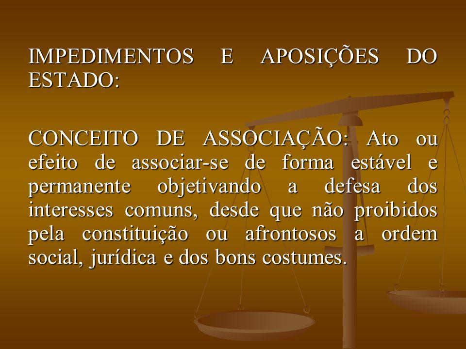IMPEDIMENTOS E APOSIÇÕES DO ESTADO: CONCEITO DE ASSOCIAÇÃO: Ato ou efeito de associar-se de forma estável e permanente objetivando a defesa dos intere