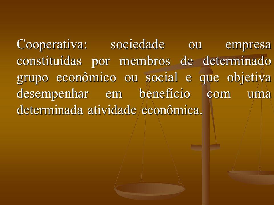 Cooperativa: sociedade ou empresa constituídas por membros de determinado grupo econômico ou social e que objetiva desempenhar em benefício com uma de