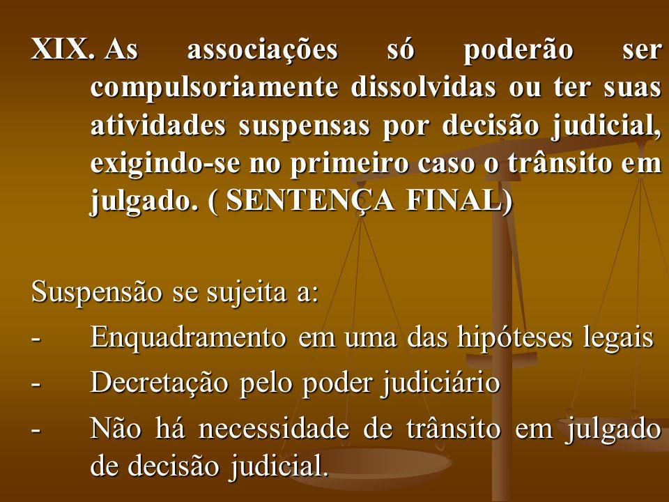 XIX. As associações só poderão ser compulsoriamente dissolvidas ou ter suas atividades suspensas por decisão judicial, exigindo-se no primeiro caso o