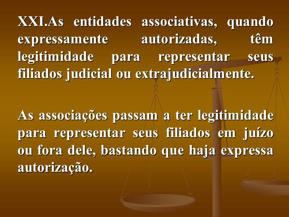 XXI.As entidades associativas, quando expressamente autorizadas, têm legitimidade para representar seus filiados judicial ou extrajudicialmente. As as