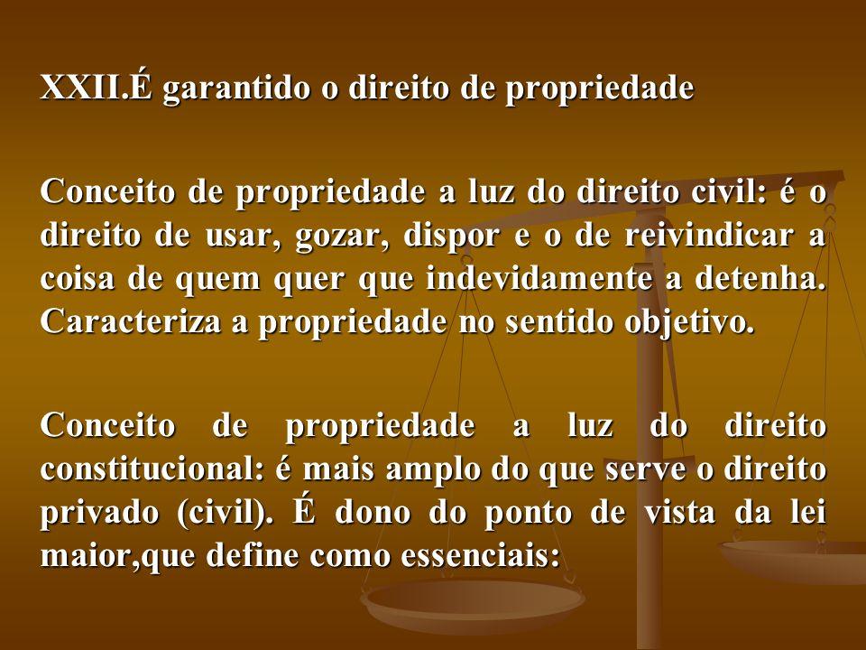 XXII.É garantido o direito de propriedade Conceito de propriedade a luz do direito civil: é o direito de usar, gozar, dispor e o de reivindicar a cois