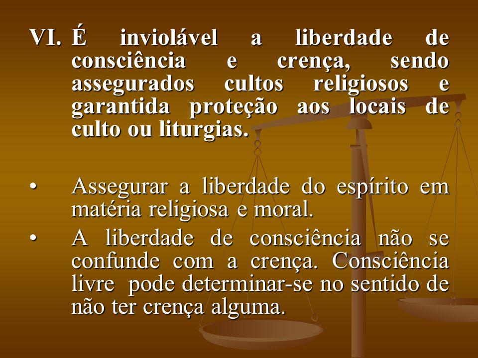 VI.É inviolável a liberdade de consciência e crença, sendo assegurados cultos religiosos e garantida proteção aos locais de culto ou liturgias. Assegu
