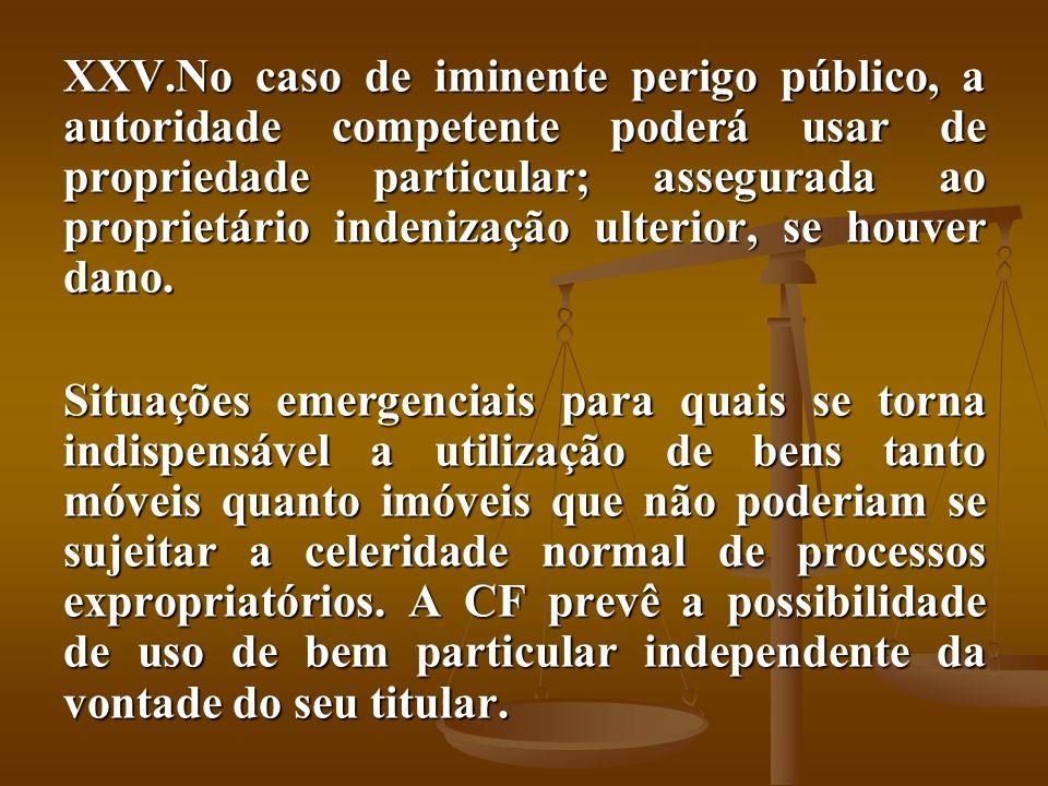 XXV.No caso de iminente perigo público, a autoridade competente poderá usar de propriedade particular; assegurada ao proprietário indenização ulterior
