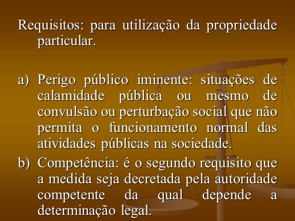 Requisitos: para utilização da propriedade particular. a)Perigo público iminente: situações de calamidade pública ou mesmo de convulsão ou perturbação