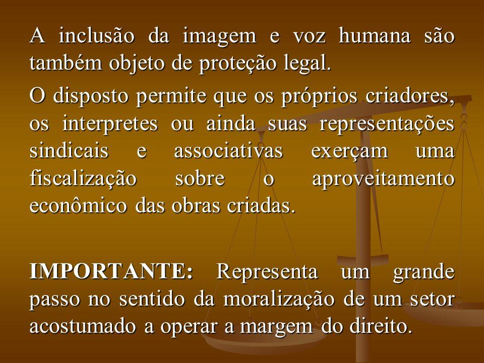 A inclusão da imagem e voz humana são também objeto de proteção legal. O disposto permite que os próprios criadores, os interpretes ou ainda suas repr
