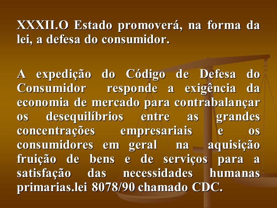 XXXII.O Estado promoverá, na forma da lei, a defesa do consumidor. A expedição do Código de Defesa do Consumidor responde a exigência da economia de m