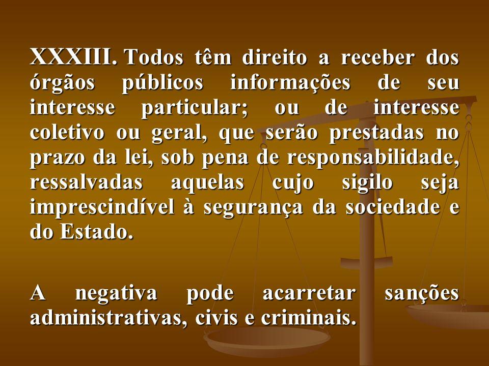 XXXIII. Todos têm direito a receber dos órgãos públicos informações de seu interesse particular; ou de interesse coletivo ou geral, que serão prestada