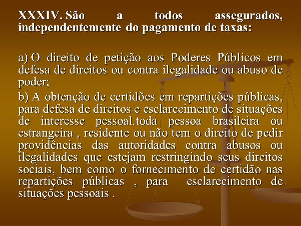 XXXIV. São a todos assegurados, independentemente do pagamento de taxas: a) O direito de petição aos Poderes Públicos em defesa de direitos ou contra