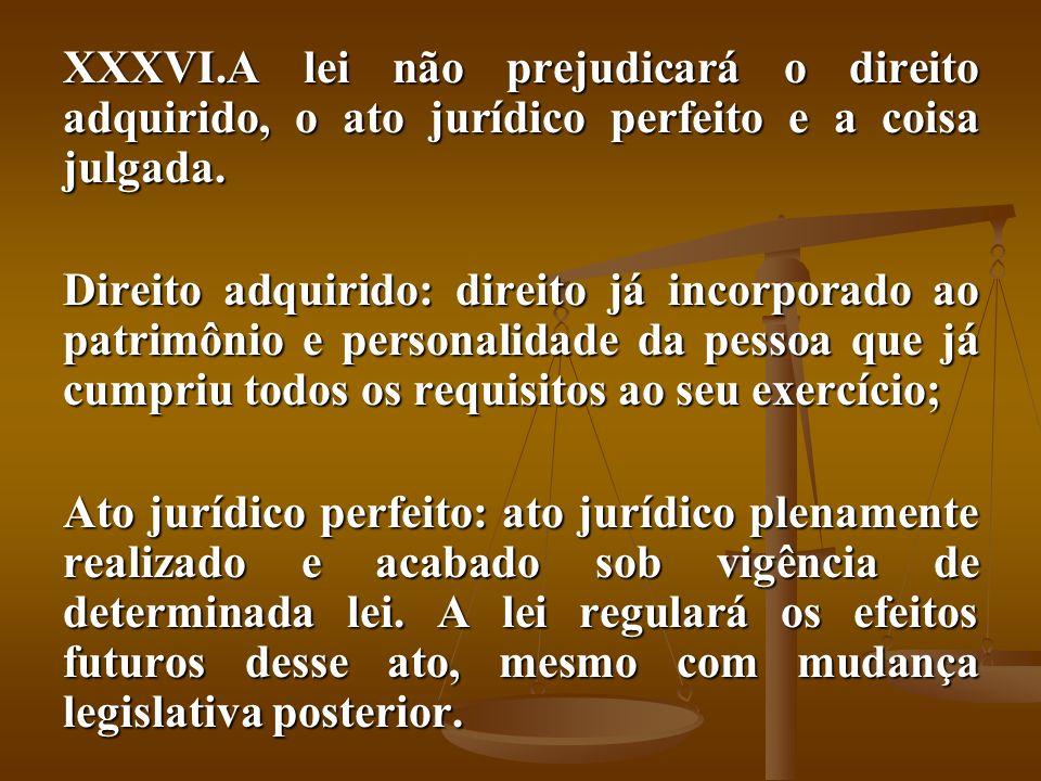 XXXVI.A lei não prejudicará o direito adquirido, o ato jurídico perfeito e a coisa julgada. Direito adquirido: direito já incorporado ao patrimônio e