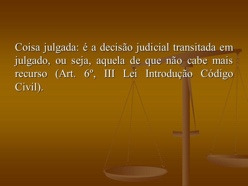 Coisa julgada: é a decisão judicial transitada em julgado, ou seja, aquela de que não cabe mais recurso (Art. 6º, III Lei Introdução Código Civil).