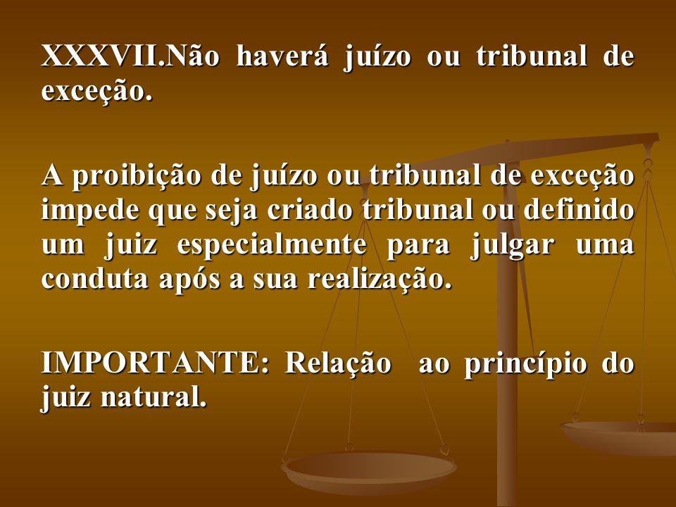 XXXVII.Não haverá juízo ou tribunal de exceção. A proibição de juízo ou tribunal de exceção impede que seja criado tribunal ou definido um juiz especi