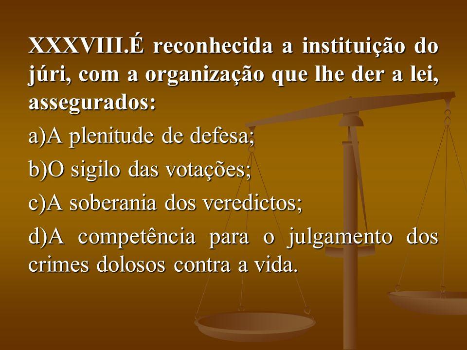 XXXVIII.É reconhecida a instituição do júri, com a organização que lhe der a lei, assegurados: a)A plenitude de defesa; b)O sigilo das votações; c)A s