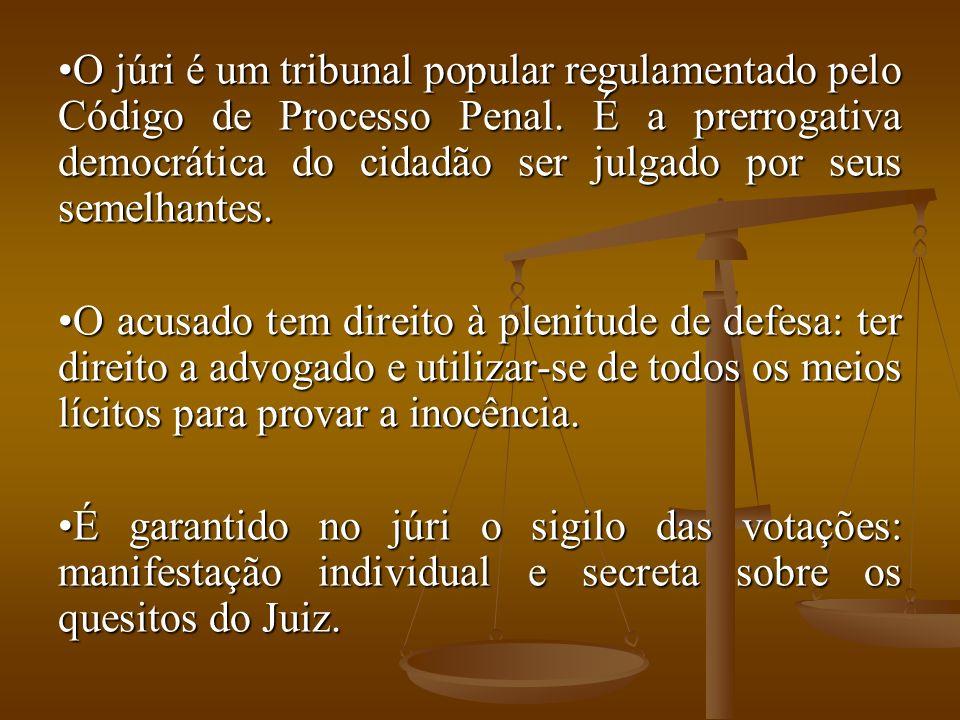 O júri é um tribunal popular regulamentado pelo Código de Processo Penal. É a prerrogativa democrática do cidadão ser julgado por seus semelhantes.O j