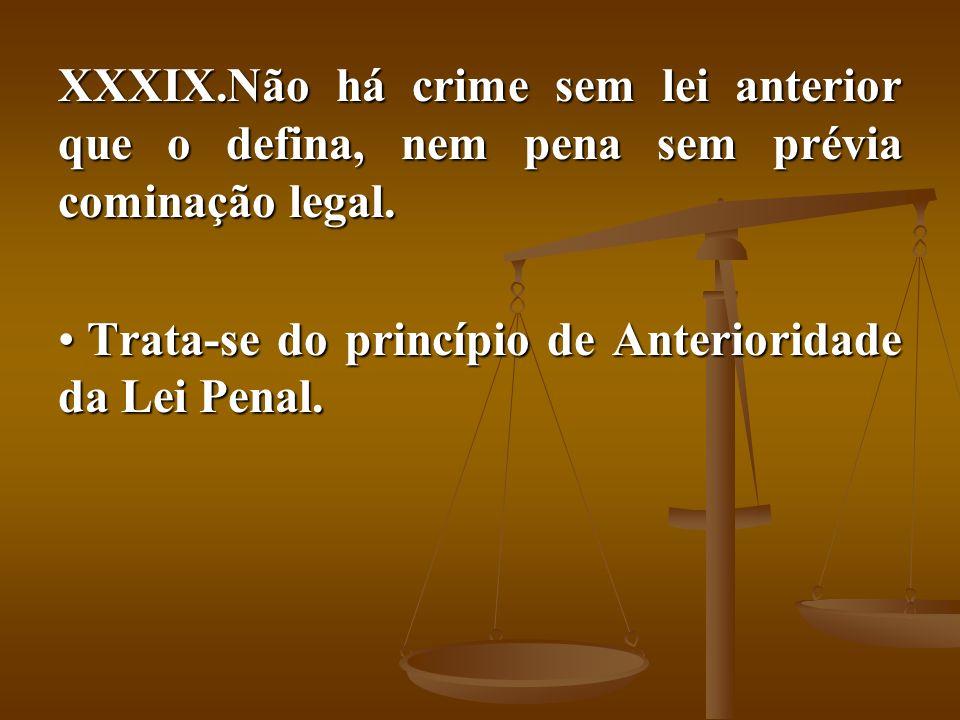 XXXIX.Não há crime sem lei anterior que o defina, nem pena sem prévia cominação legal. Trata-se do princípio de Anterioridade da Lei Penal. Trata-se d