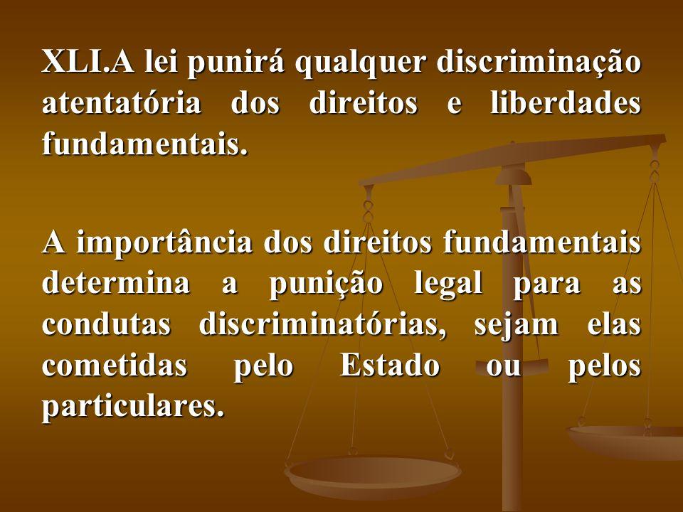 XLI.A lei punirá qualquer discriminação atentatória dos direitos e liberdades fundamentais. A importância dos direitos fundamentais determina a puniçã