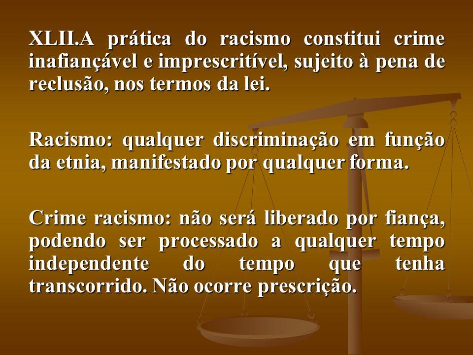 XLII.A prática do racismo constitui crime inafiançável e imprescritível, sujeito à pena de reclusão, nos termos da lei. Racismo: qualquer discriminaçã