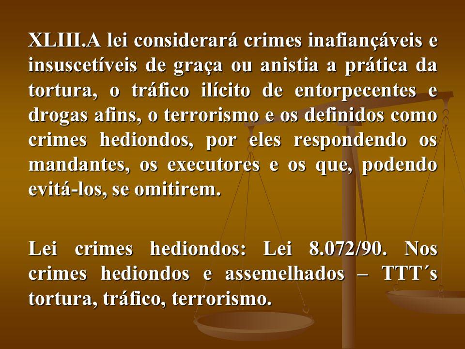 XLIII.A lei considerará crimes inafiançáveis e insuscetíveis de graça ou anistia a prática da tortura, o tráfico ilícito de entorpecentes e drogas afi
