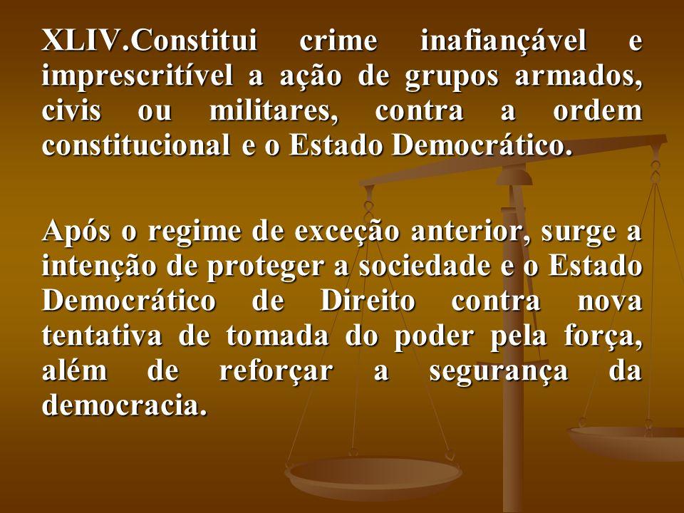 XLIV.Constitui crime inafiançável e imprescritível a ação de grupos armados, civis ou militares, contra a ordem constitucional e o Estado Democrático.