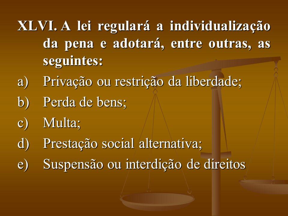 XLVI. A lei regulará a individualização da pena e adotará, entre outras, as seguintes: a)Privação ou restrição da liberdade; b)Perda de bens; c)Multa;