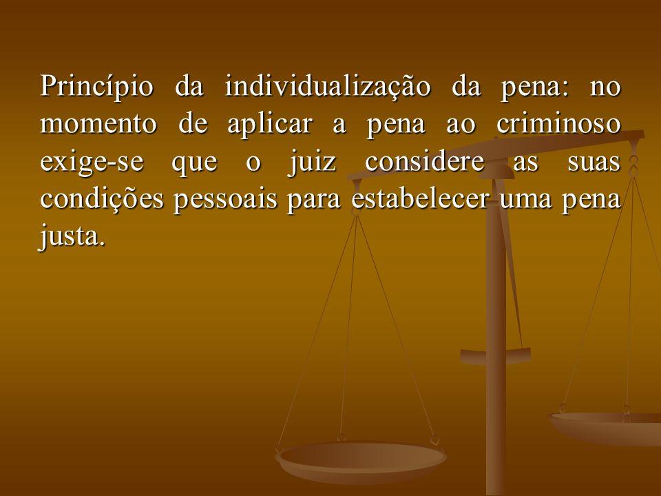 Princípio da individualização da pena: no momento de aplicar a pena ao criminoso exige-se que o juiz considere as suas condições pessoais para estabel