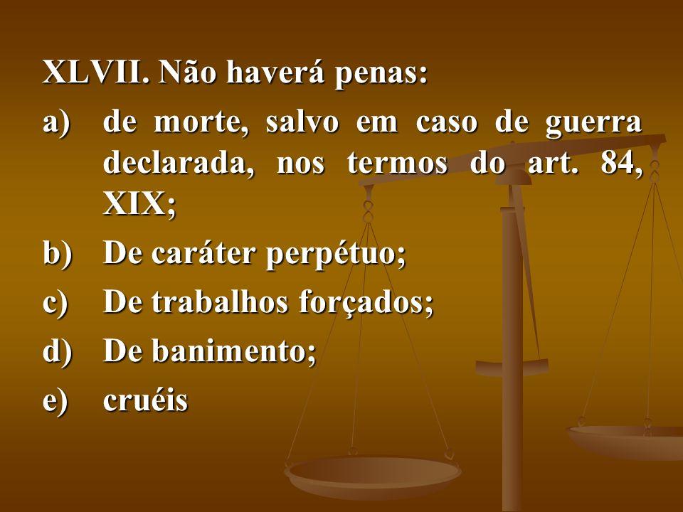 XLVII. Não haverá penas: a)de morte, salvo em caso de guerra declarada, nos termos do art. 84, XIX; b)De caráter perpétuo; c)De trabalhos forçados; d)