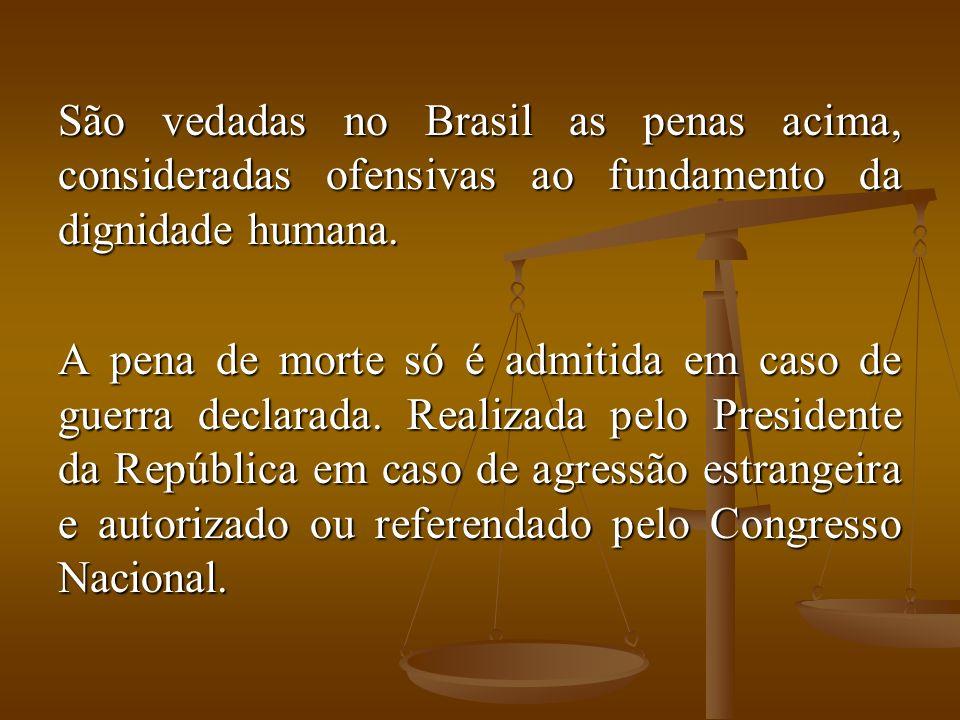 São vedadas no Brasil as penas acima, consideradas ofensivas ao fundamento da dignidade humana. A pena de morte só é admitida em caso de guerra declar
