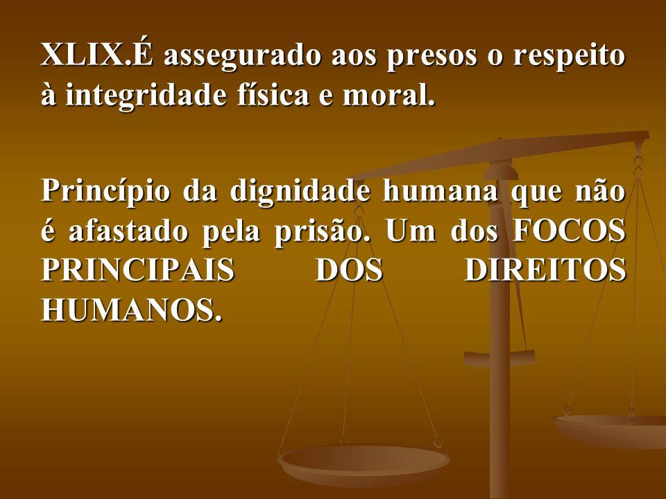 XLIX.É assegurado aos presos o respeito à integridade física e moral. Princípio da dignidade humana que não é afastado pela prisão. Um dos FOCOS PRINC