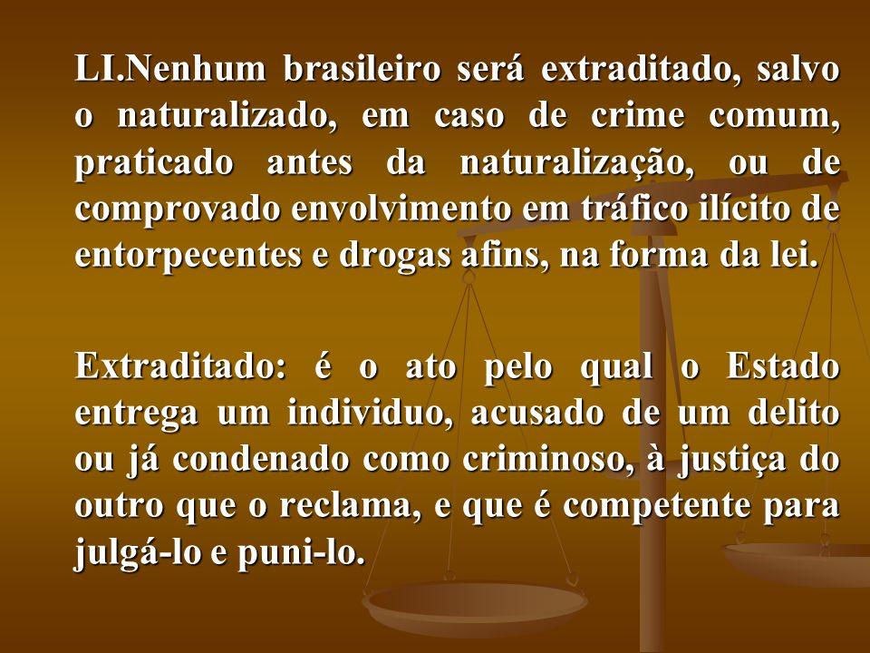 LI.Nenhum brasileiro será extraditado, salvo o naturalizado, em caso de crime comum, praticado antes da naturalização, ou de comprovado envolvimento e