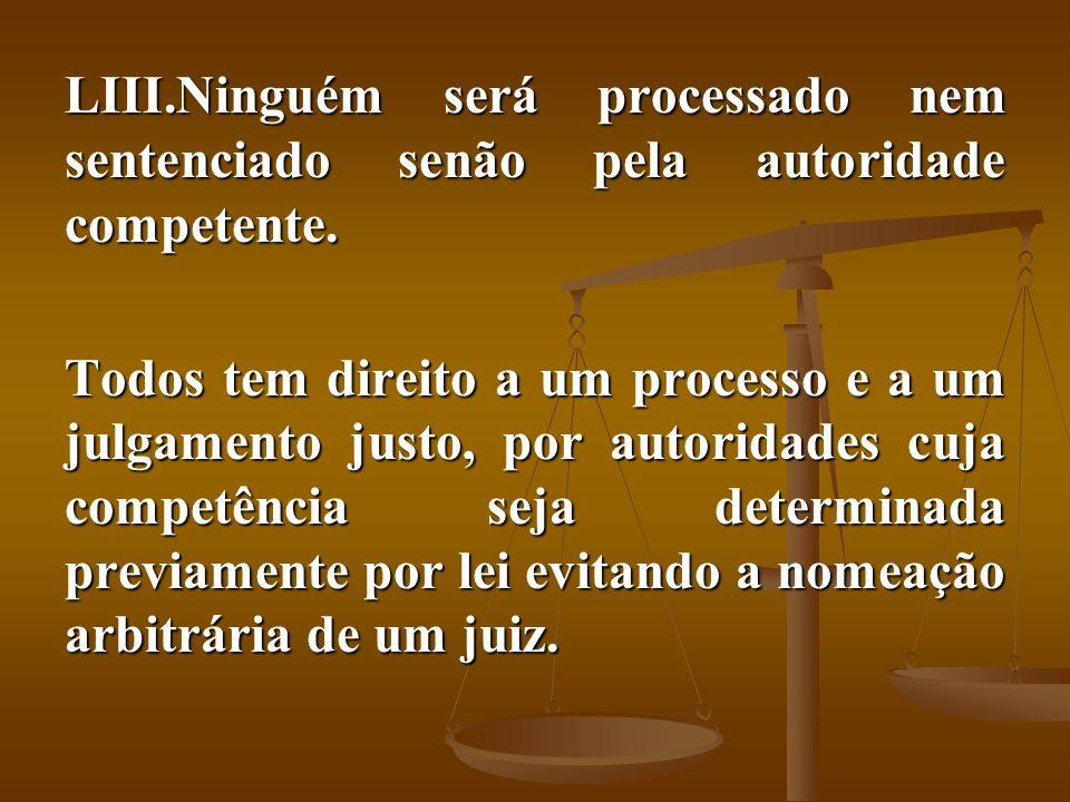 LIII.Ninguém será processado nem sentenciado senão pela autoridade competente. Todos tem direito a um processo e a um julgamento justo, por autoridade