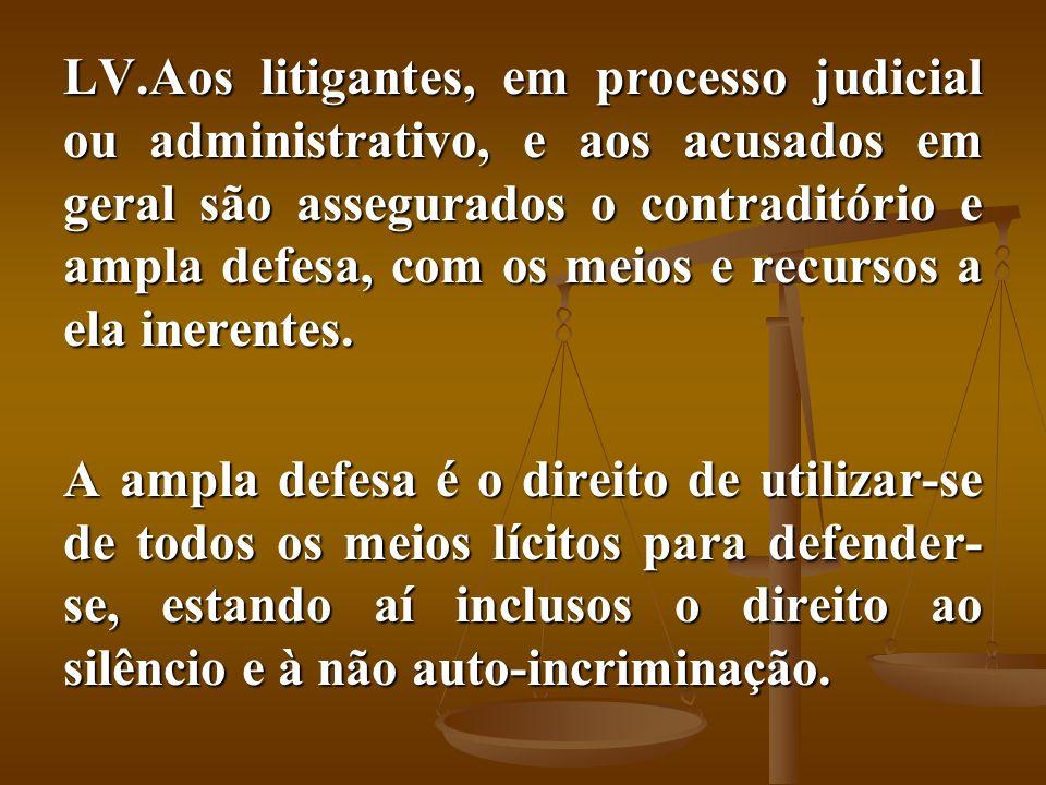 LV.Aos litigantes, em processo judicial ou administrativo, e aos acusados em geral são assegurados o contraditório e ampla defesa, com os meios e recu