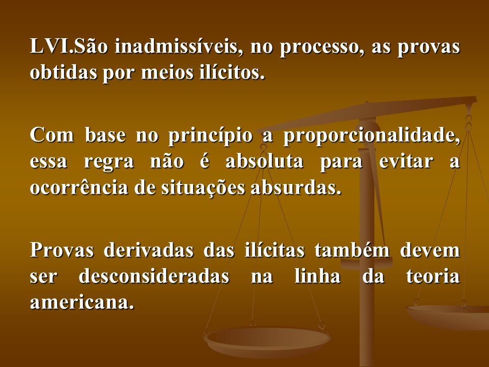 LVI.São inadmissíveis, no processo, as provas obtidas por meios ilícitos. Com base no princípio a proporcionalidade, essa regra não é absoluta para ev